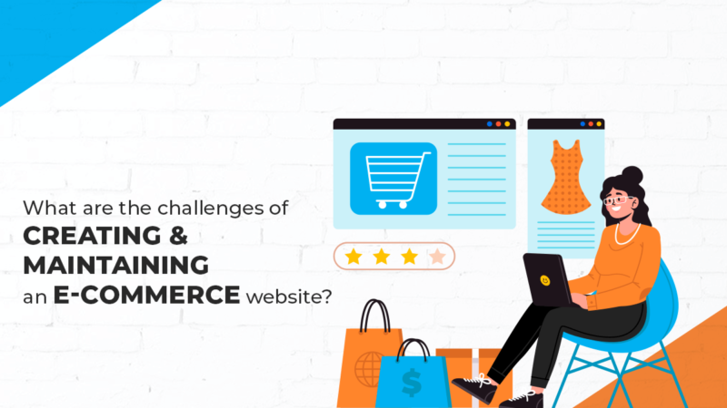 What are the challenges of creating and maintaining an e-commerce website?